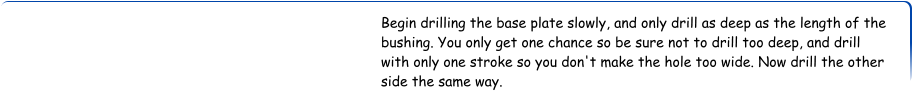 Begin drilling the base plate slowly, and only drill as deep as the length of the bushing. You only get one chance so be sure not to drill too deep, and drill with only one stroke so you don't make the hole too wide. Now drill the other side the same way.